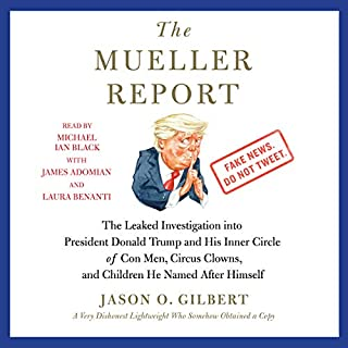 The Mueller Report     The Leaked Investigation into President Donald Trump and His Inner Circle of Con Men, Circus Clowns, and Children He Named After Himself              By:                                                                                                                                 Jason O. Gilbert                               Narrated by:                                                                                                                                 Michael Ian Black,                                                                                        James Adomian,                                                                                        Laura Benanti                      Length: 4 hrs and 19 mins     22 ratings     Overall 3.4