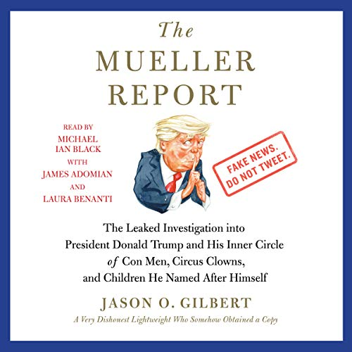 The Mueller Report     The Leaked Investigation into President Donald Trump and His Inner Circle of Con Men, Circus Clowns, and Children He Named After Himself              By:                                                                                                                                 Jason O. Gilbert                               Narrated by:                                                                                                                                 Michael Ian Black,                                                                                        James Adomian,                                                                                        Laura Benanti                      Length: 4 hrs and 19 mins     26 ratings     Overall 3.6