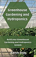 Greenhouse Gardening and Hydroponics: Build your Greenhouse Gardening and Hydroponics System