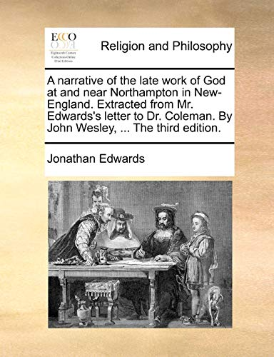 A narrative of the late work of God at and near Northampton in New-England. Extracted from Mr. Edwards's letter to Dr. Coleman. By John Wesley, ... The third edition.