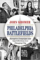 Philadelphia Battlefields: Disruptive Campaigns and Upset Elections in a Changing City
