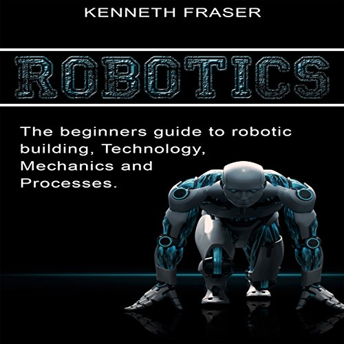 Robotics: The Beginner's Guide to Robotic Building, Technology, Mechanics, and Processes audiobook cover art