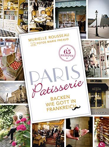 Paris Patisserie: Backen französisch: Backen wie Gott in Frankreich. Das Backbuch Paris Patisserie ist eine Liebeserklärung an die Stadt der Liebe und ... Französische Patisserie für zuhause.
