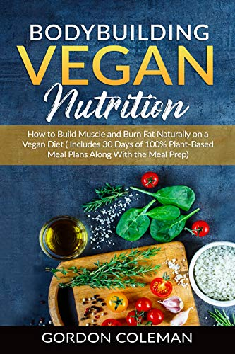 Bodybuilding Vegan Nutrition: How to Build Muscle and Burn Fat Naturally on a Vegan Diet.(Includes 30 Days of 100% Plant-Based Meal Plans Along With the Meal Prep.) (English Edition)