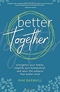 Better Together: Strengthen Your Family, Simplify Your Homeschool, and Savor the Subjects that Matter Most