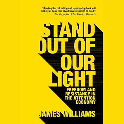 Stand Out of Our Light: Freedom and Resistance in the Attention Economy                   By:                                                                                                                                 James Williams                               Narrated by:                                                                                                                                 Christopher Ragland                      Length: 4 hrs and 24 mins     Not rated yet     Overall 0.0