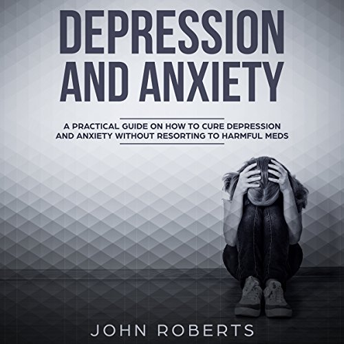 Depression and Anxiety: A Practical Guide on How to Cure Depression and Anxiety Without Resorting to Harmful Meds audiobook cover art