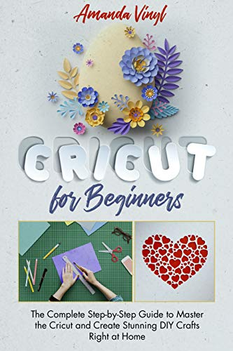 Cricut for Beginners: The Complete Step-by-Step Guide to Master the Cricut and Create Stunning DIY Crafts Right at Home (English Edition)