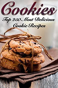 COOKIES: THE TOP 250 MOST DELICIOUS COOKIE RECIPES (Cookie recipe book, cookie bars, making cookies, best cookie recipes, recipe book) by [D A WHEELER]