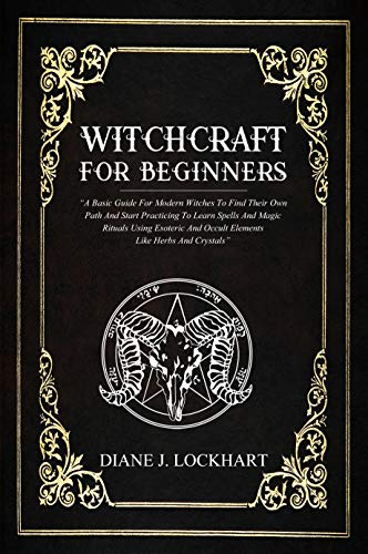 WITCHCRAFT FOR BEGINNERS: A Basic Guide For Modern Witches To Find Their Own Path And Start Practicing To Learn Spells And Magic Rituals Using Esoteric And Occult Elements Like Herbs And Crystals