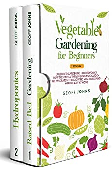 Vegetable Gardening for Beginners: 2 Books in 1: Raised Bed Gardening + Hydroponics. How to Start a Thriving Organic Garden From Scratch for Growing Vegetables and Herbs Easily at Home by [Geoff Johns]