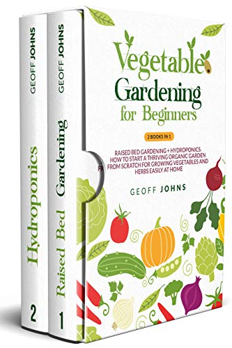Vegetable Gardening for Beginners: 2 Books in 1: Raised Bed Gardening + Hydroponics. How to Start a Thriving Organic Garden From Scratch for Growing Vegetables...