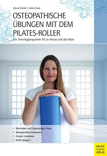 Osteopathische Übungen mit dem Pilates-Roller: Ein Trainingsprogramm für zu Hause und das Büro