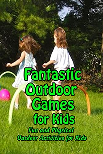 Fantastic Outdoor Games for Kids: Fun and Physical Outdoor Activities for Kids: Way to Keep Your Child Spend More Time Outdoor (English Edition)