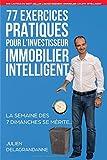 77 Exercices Pratiques pour l'Investisseur Immobilier Intelligent: La semaine des 7...