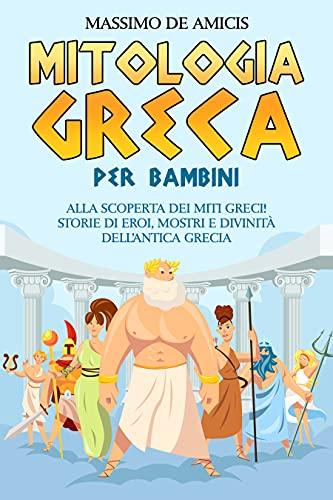 Mitologia Greca Per Bambini: Alla Scoperta dei Miti Greci! Storie di Eroi, Mostri e Divinità dell'Antica Grecia