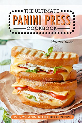 The Ultimate Panini Press Cookbook - Over 25 Panini Recipe Book Recipes: The Only Panini Maker Cookbook You Will Ever Need