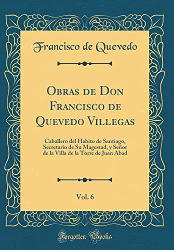 Obras de Don Francisco de Quevedo Villegas, Vol. 6: Caballero del Habito de Santiago, Secretario de Su Magestad, y Señor de la Villa de la Torre de Juan Abad (Classic Reprint)