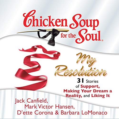 Chicken Soup for the Soul: My Resolution - 31 Stories of Support, Making Your Dream a Reality, and Liking It                   By:                                                                                                                                 Jack Canfield,                                                                                        Mark Victor Hansen,                                                                                        D'ette Corona,                   and others                          Narrated by:                                                                                                                                 Laural Merlington,                                                                                        Jim Bond                      Length: 2 hrs and 56 mins     5 ratings     Overall 4.4