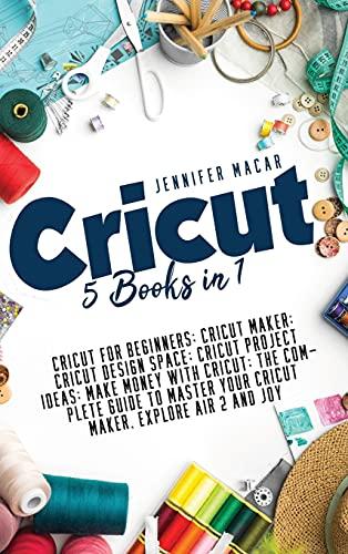 Cricut: 5 Books in 1: Cricut for Beginners; Cricut Maker; Cricut Design Space; Cricut Project Ideas; Make Money with Cricut; The Complete Guide to Master Your Cricut Maker, Explore Air 2 and Joy: 3