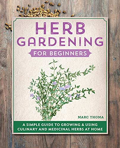 Herb Gardening for Beginners: A Simple Guide to Growing & Using Culinary and Medicinal Herbs at Home by [Marc  Thoma]