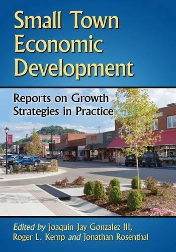 Compare Textbook Prices for Small Town Economic Development: Reports on Growth Strategies in Practice  ISBN 9780786476787 by Gonzalez III, Joaquin Jay,Kemp, Roger L.,Rosenthal, Jonathan