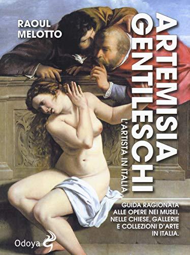Artemisia Gentileschi. L'artista in Italia. Guida ragionata alle opere nei musei, nelle chiese, gallerie e collezioni d'arte in Italia