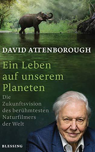 Ein Leben auf unserem Planeten: Die Zukunftsvision des berühmtesten Naturfilmers der Welt by [David Attenborough, Alexandra Hölscher]