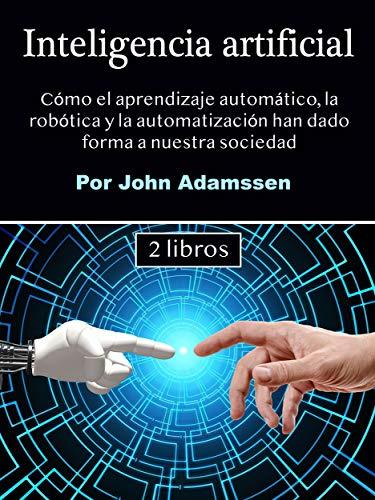 Inteligencia artificial: Cómo el aprendizaje automático, la robótica y la automatización han dado forma a nuestra sociedad (Spanish Edition)