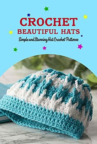 Crochet Beautiful Hats: Simple and Stunning Hat Crochet Patterns: Crochet Hat Tutorials (English Edition)