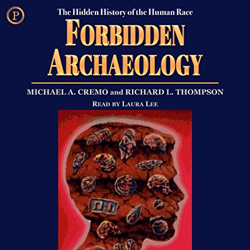 Forbidden Archeology     The Hidden History of the Human Race              By:                                                                                                                                 Michael A. Cremo,                                                                                        Richard L. Thompson                               Narrated by:                                                                                                                                 Laura Lee                      Length: 2 hrs and 33 mins     262 ratings     Overall 3.7