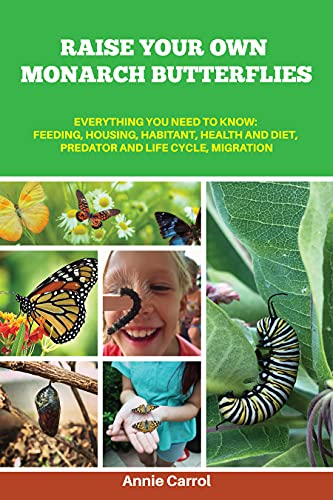 Raise Your Own Monarch Butterflies: Everything You Need to Know: Feeding, Housing, Habitant, Health and Diet, Predator and Life Cycle, Migration (English Edition)
