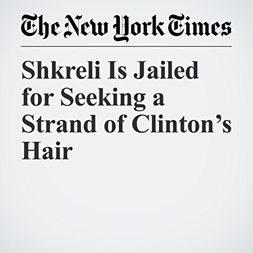 Shkreli Is Jailed for Seeking a Strand of Clinton's Hair copertina