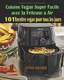 Cuisine Vegan Super Facile avec la Friteuse à Air: 101 Recettes Vegan Faciles : Recettes Vegan pour tous les Jours ; Recettes pour Maigrir ; Recettes Vegan Inratables ; Recettes Vegan sans Gluten