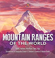 Mountain Ranges of the World: Andes, Rockies, Himalayas, Atlas, Alps Introduction to Geography Grade 4 Children's Science & Nature Books