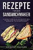 Rezepte für den Sandwichmaker: Das Kochbuch für die besten und leckersten Rezepte - Einfach und schnell nachkochen mit dem Sandwichtoaster und dem Kontaktgrill...