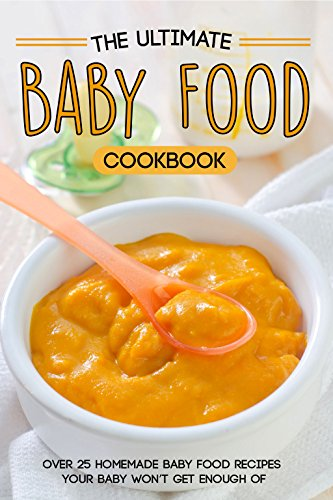 The Ultimate Baby Food Cookbook: Over 25 Homemade Baby Food Recipes Your Baby Won't Get Enough of