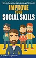 Improve Your Social Skills: Social Training for Adults, to Overcome Social Anxiety, Learn to Build a Social Network Outside Social Media and Have More Self-Confidence