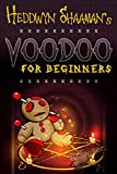 Voodoo for Beginners: The Complete Step-by-Step Guide to Get Success, Protection, Love, Health and Revenge by Starting to Perform your First Voodoo Rituals