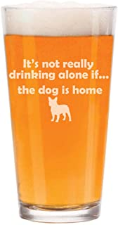 16 oz Beer Pint Glass It's Not Really Drinking Alone If The Dog Is Home French Bulldog