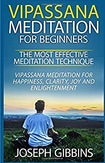 Vipassana Meditation for Beginners - The Most Effective Meditation Technique: Vipassana Meditation for Happiness, Clarity, Joy and Enlightenment ... Mindfulness, Meditation for Beginners)