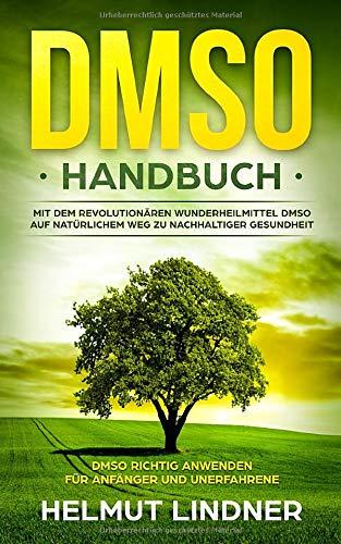 DMSO Handbuch: Mit dem revolutionären Wunderheilmittel DMSO auf natürlichem Weg zu nachhaltiger Gesundheit - DMSO richtig anwenden für Anfänger und Unerfahrene