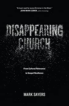 Disappearing Church: From Cultural Relevance to Gospel Resilience by [Mark Sayers]