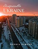Irrepressible Ukraine: A Beautiful Picture Book Photography Coffee Table Photobook Travel Tour Guide Book with Photos of the Spectacular Country and its Cities within Europe.
