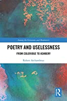Poetry and Uselessness: From Coleridge to Ashbery (Among the Victorians and Modernists)