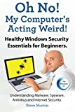 Healthy Windows Security Essentials for Beginners. Understanding Malware, Spyware, Antivirus and Internet Security.: Oh No! My Computer?s Acting Weird!
