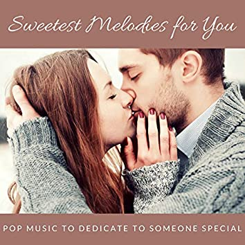 Sweetest Melodies For You - Pop Music To Dedicate To Someone Special
