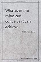 Whatever the mind can conceive it can achieve. - W. Clement Stone: Manifestation Journal/Inspirational Quote Notebook/Law of Attraction Diary, Daily Gratitude Habit, 6x9, 120 Pages
