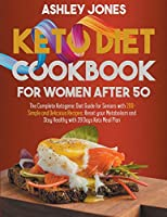 KETO DIET COOKBOOK for WOMAN AFTER 50: The Complete Ketogenic Diet Guide for Seniors with 200+ Simple and Delicious Recipes; Reset Your Metabolism and Stay Healthy with 28 Days Keto Meal Plan