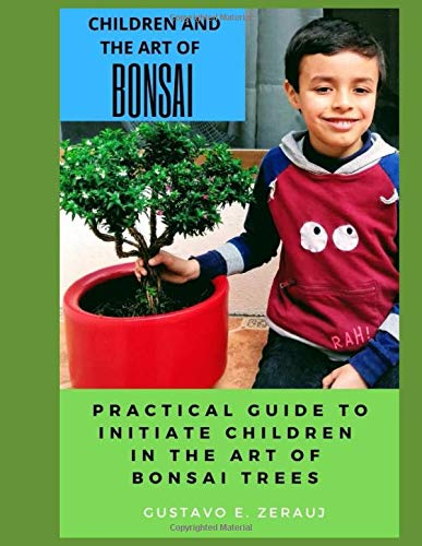 CHILDREN AND THE ART OF BONSAI: PRACTICAL GUIDE TO INITIATE CHILDREN IN THE ART OF BONSAI TREES